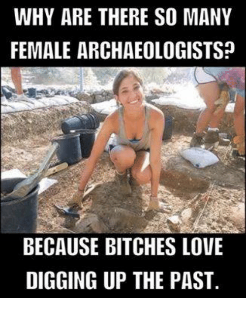 why are there so many female archaeologists because bitches love 6625830 25 best bitches love memes friendly memes, the memes, bitching memes