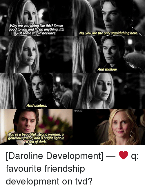 Beautiful, Memes, and Good: Why are you being like this? I'm so  good to you and rado anything. It's  just some stupid necklace.  And useless.  You're a beautiful, strong woman, a  generous friend, anda brightlight in  dark.  asea of No, you are the only stupid thing here.  And shallow.  TVD, IG [Daroline Development] — ❤ q: favourite friendship development on tvd?
