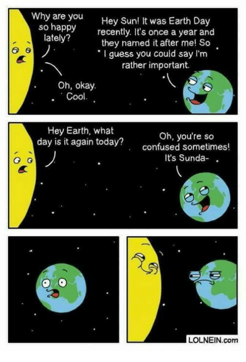Confused, Funny, and Cool: Why are you Hey Sun! It was Earth Day  rcently. It's once a year and  ay they named it after me! So  I guess you could say I'm  rather important.  Oh, okay.  Cool.  Hey Earth, what  day is it again today?  Oh, you're so  confused sometimes!  It's Sunda- .  G o  LOLNEIN.com