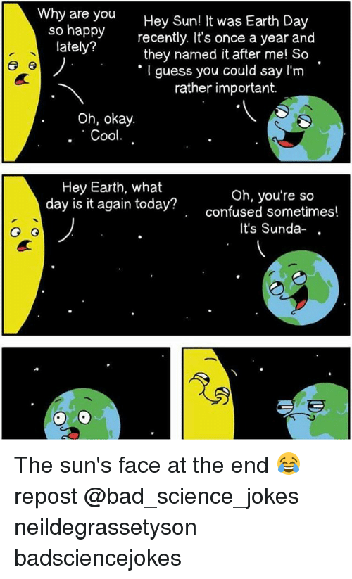 Bad, Confused, and Memes: Why are you  Hey Sun! It was Earth Day  so happy  recently. It's once a year and  lately?  they named it after me! So  er 6  guess you could say I'm  rather important.  Oh, okay.  Cool  Hey Earth, what  day is it again Oh, you're so  today confused sometimes!  It's Sunda-  G G The sun's face at the end 😂 repost @bad_science_jokes neildegrassetyson badsciencejokes