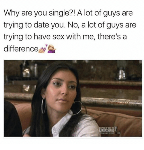 Memes, Sex, and Date: Why are you single?! A lot of guys are  trying to date you. No, a lot of guys are  trying to have sex with me, there's a  difference