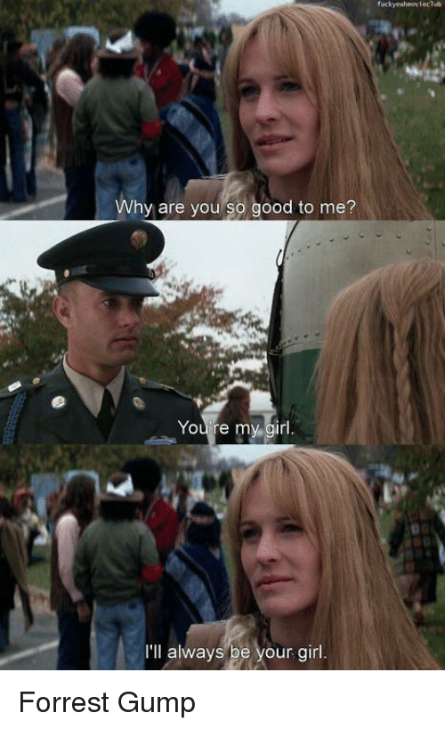 Forrest Gump, Girl, and Good: Why are you so good to me?  You re my girl  I'll always be your girl Forrest Gump