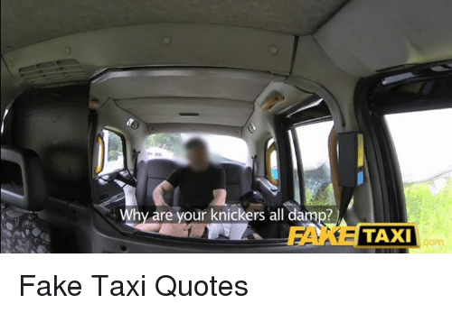 Fake Quotes And Taxi Why Are Your Knickers All Dam Taxi Fake Taxi
