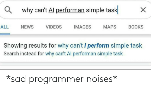 Books, News, and Videos: why can't Al performan simple task  ALL  NEWS  VIDEOS  IMAGES  MAPS  BOOKS  Showing results for why can't / perform simple task  Search instead for why can't Al performan simple task *sad programmer noises*