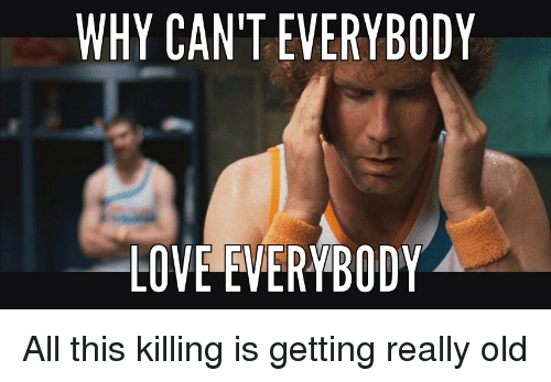 why cant everybody love everybody all this killing is getting 3019699 ✅ 25 best memes about everybody love everybody everybody love