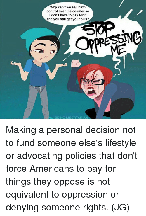 Memes, Control, and Lifestyle: Why can't we sell birth  control over the counter so  I don't have to pay for it  and you still get your pills  BEING LIBERTARIAN Making a personal decision not to fund someone else's lifestyle or advocating policies that don't force Americans to pay for things they oppose is not equivalent to oppression or denying someone rights. (JG)