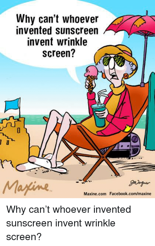 Dank, Facebook, and facebook.com: Why can't whoever  invented sunscreen  invent wrinkle  Screen?  Maxine.com Facebook.com/maxine Why can't whoever invented sunscreen invent wrinkle screen?
