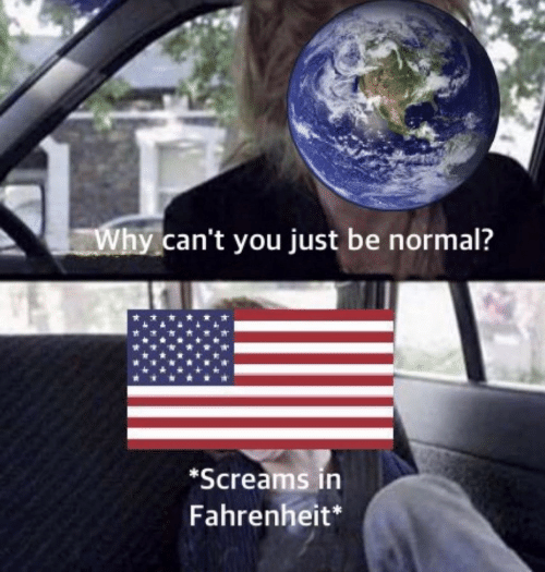 Fahrenheit, Why, and You: Why can't you just be normal?  *Screams in  Fahrenheit*