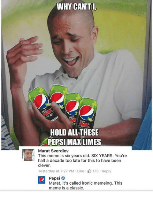 Ironic, Meme, and Pepsi: WHY CAN'TI  HOLD ALL THESE  PEPSI MAX LIMES  Marat Sverdlov  This meme is six years old. SIX YEARS. You're  half a decade too late for this to have beern  clever  Yesterday at 7:27 PM-Like-山175-Reply  Pepsi  Marat, it's called ironic memeing. This  meme is a classic.