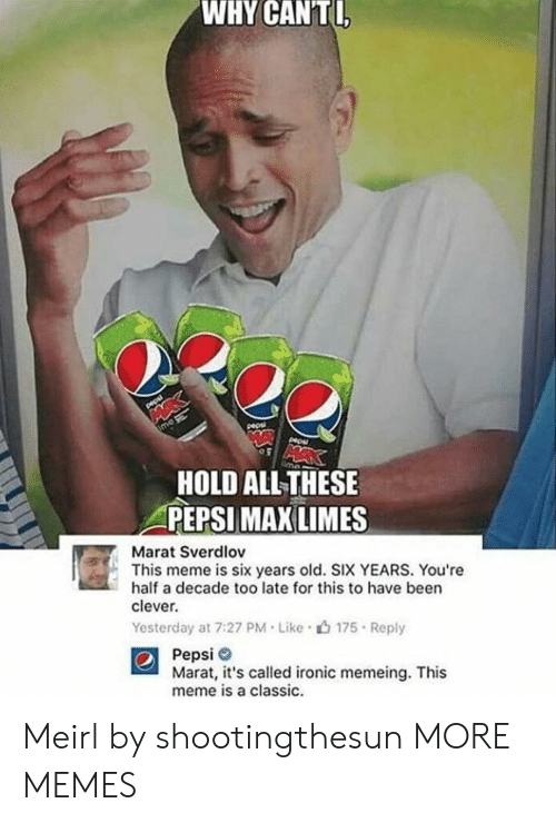 Dank, Ironic, and Meme: WHY  CANTI  HOLD ALLTHESE  PEPSI  MAX LIMES  Marat Sverdlov  This meme is six years old. SIX YEARS. You're  half a decade too late for this to have been  clever.  Yesterday at 7:27 PM . Like .山175 . Reply  Pepsi  Marat, it's called ironic memeing. This  meme is a classic. Meirl by shootingthesun MORE MEMES