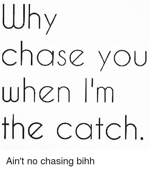 Why Chase You When I'm the Catch Ain't No Chasing Bihh | Meme on ME ME