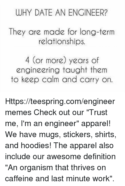 "Relationships, Work, and Date: WHY DATE AN ENGINEER?  They are made for long-term  relationships.  4 (or more) years of  engineering taught them  to keep calm and carry on. Https://teespring.com/engineermemes  Check out our ""Trust me, I'm an engineer"" apparel! We have mugs, stickers, shirts, and hoodies! The apparel also include our awesome definition ""An organism that thrives on caffeine and last minute work""."