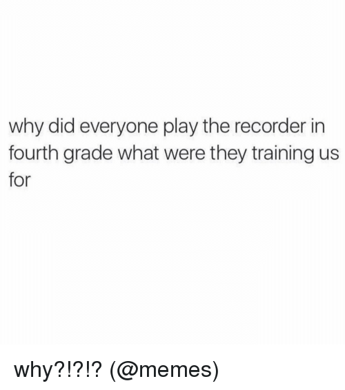 Memes, 🤖, and Grades: why did everyone play the recorder in  fourth grade what were they training us  for why?!?!? (@memes)