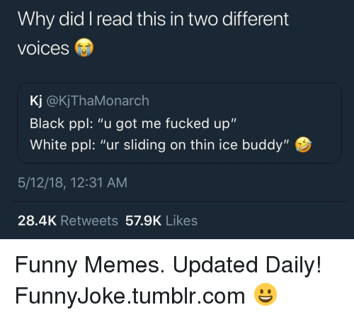 """Funny, Memes, and Tumblr: Why did I read this in two different  voices  Kj @KjThaMonarch  Black ppl: """"u got me fucked up""""  White ppl: """"ur sliding on thin ice buddy""""  5/12/18, 12:31 AM  28.4K Retweets 57.9K Likes Funny Memes. Updated Daily! ⇢ FunnyJoke.tumblr.com 😀"""