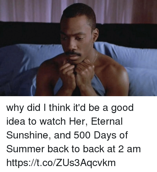 Back to Back, Funny, and Summer: why did I think it'd be a good idea to watch Her, Eternal Sunshine, and 500 Days of Summer back to back at 2 am https://t.co/ZUs3Aqcvkm