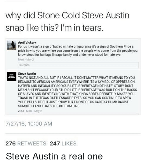 "Definitely, Dumb, and Family: why did Stone Cold Steve Austin  snap like this? l'm in tears  April Vickery  For us it wasn't a sign of hatred or hate or ignorance it's a sign of Southern Pride a  pride in who you are where you come from the people who come from the people you  know stood for heritage lineage family and pride never stood for hate ever  More May2  3 replies  Steve Austin  THATS NICE AND ALL BUT IF I RECALL IT DONT MATTER WHAT IT MEANS TO YOU  BECAUSE TO AFRICAN AMERICANS EVERYWHERE ITS A SYMBOL OF OPPRESSION,  HATRED AND INEQUALITY SO YOUR LITTLE ""HERITAGE NOT HATE STORY DONT  MEAN SHIT BECAUSE YOUR STUPID LITTLE ""HERITAGE WAS BUILT ON THE BACKS  OF SLAVES AND IDENTIFYING WITH THAT KINDA SORTA DEFINITELY MAKES YOU  TRASH IN THE TEXAS RATTLESNAKE'S EYES. SO YOU CAN CONTINUE TO SPEW  YOUR BULLSHIT BUT JUST KNOW THAT NONE OF US CARE YA DUMB RACIST  SUMBITCH AND THATS THE BOTTOM LINE  354 More May 2  7/27/16, 10:00 AM  276 RETWEETS 247 LIKES Steve Austin a real one"