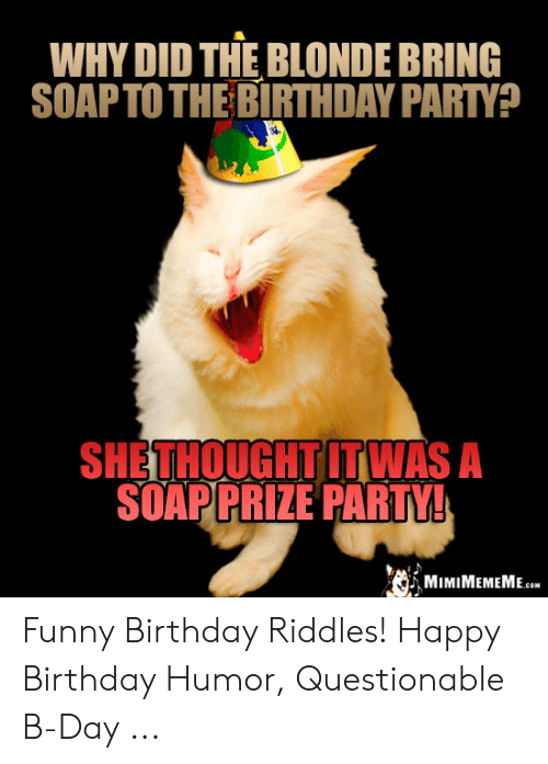 Why Did The Blonde Bring Soapto The Birthday Party She Thought Itwas A Soapprize Party Mimimememe Funny Birthday Riddles Happy Birthday Humor Questionable B Day Birthday Meme On Me Me