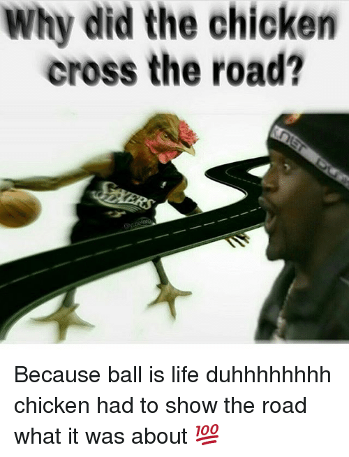 why did the chicken cross the road because ball is life duhhhhhhhh