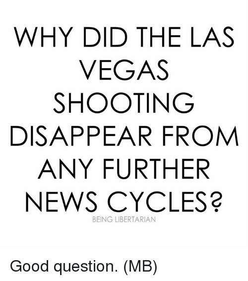 Memes, News, and Las Vegas: WHY DID THE LAS  VEGAS  SHOOTING  DISAPPEAR FROM  ANY FURTHER  NEWS CYCLES?  BEING LIBERTARIAN Good question.  (MB)