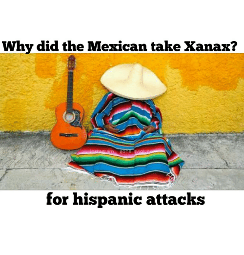 Why Did The Mexican Take Xanax For Hispanic Attacks Xanax Meme On