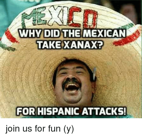 Why Did The Mexican Take Xanax For Hispanic Attacks Join Us For