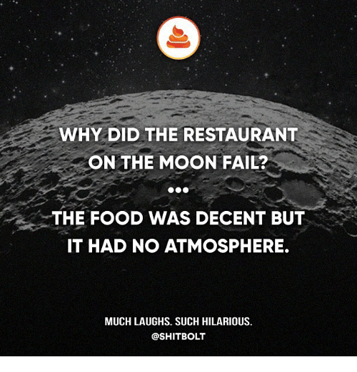 Fail, Food, and Memes: WHY DID THE RESTAURANT  ON THE MOON FAIL?  THE FOOD WAS DECENT BUT  IT HAD NO ATMOSPHERE.  MUCH LAUGHS. SUCH HILARIOUS.  @SHIT BOLT