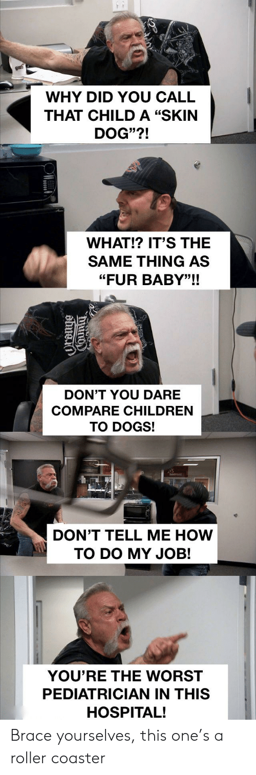 "Children, Dogs, and Reddit: WHY DID YOU CALL  THAT CHILDA ""SKIN  DOG""?!  WHAT!? IT'S THE  SAME THING AS  ""FUR BABY""!!  DON'T YOU DARE  COMPARE CHILDREN  TO DOGS!  DON'T TELL ME HOW  TO DO MY JOB!  YOU'RE THE WORST  PEDIATRICIAN IN THIS  HOSPITAL! Brace yourselves, this one's a roller coaster"
