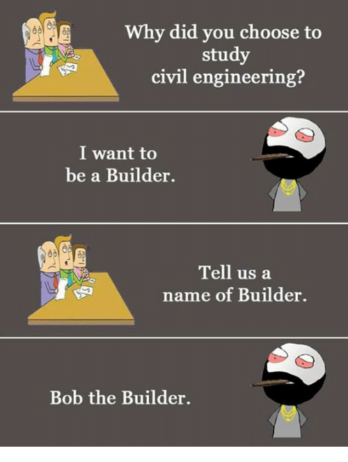 Memes, Engineering, and 🤖: Why did you choose to  study  civil engineering?  I want to  be a Builder.  Tell us a  name of Builder.  Bob the Builder.