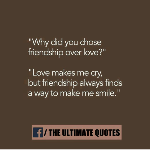 Love Finds You Quote: Why Did You Chose Friendship Over Love? Love Makes Me C