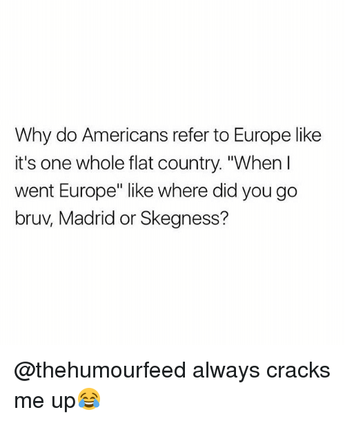 "Europe, British, and Madrid: Why do Americans refer to Europe like  it's one whole flat country. ""When I  went Europe"" like where did you go  bruv, Madrid or Skegness? @thehumourfeed always cracks me up😂"