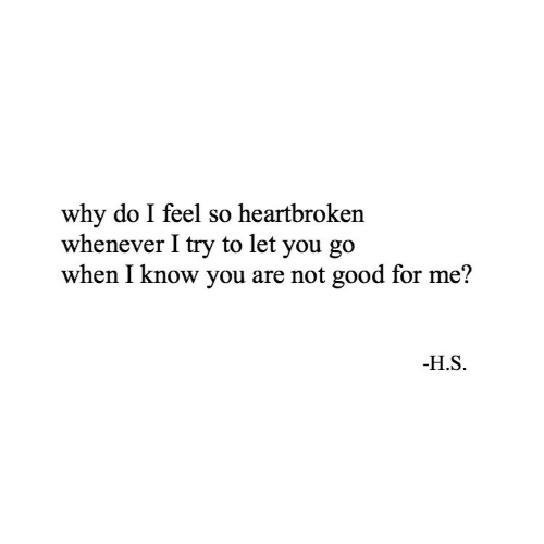 Good, Why, and You: why do I feel so heartbroken  whenever I try to let you go  when I know you are not good for me?  -H.S