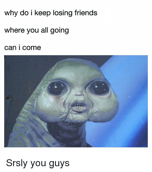 why do i keep losing friends where you all going 30508147 ✅ 25 best memes about losing friends losing friends memes