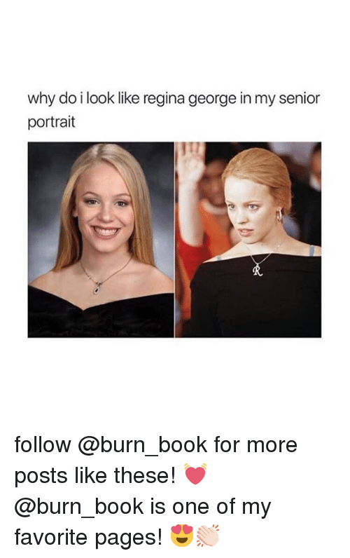 Book, Girl Memes, and Pages: why do i look like regina george in my senior  portrait follow @burn_book for more posts like these! 💓 @burn_book is one of my favorite pages! 😍👏🏻
