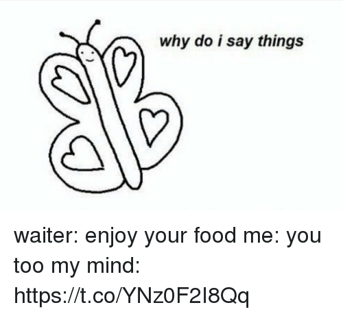 Food, Girl Memes, and Mind: why do i say things waiter: enjoy your food   me: you too   my mind: https://t.co/YNz0F2I8Qq