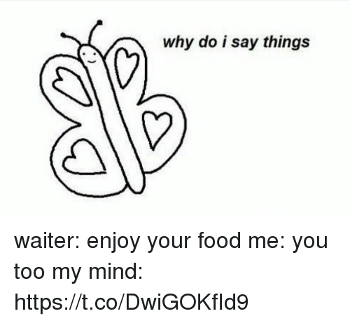Food, Girl Memes, and Mind: why do i say things waiter: enjoy your food   me: you too   my mind: https://t.co/DwiGOKfId9
