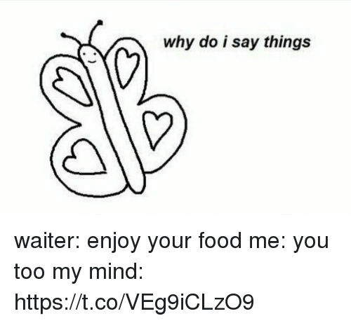 Food, Girl Memes, and Mind: why do i say things waiter: enjoy your food   me: you too   my mind: https://t.co/VEg9iCLzO9