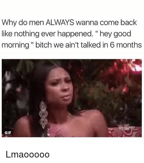 "Bitch, Gif, and Memes: Why do men ALWAYS wanna come back  like nothing ever happened. ""hey good  morning "" bitch we ain't talked in 6 months  GIF Lmaooooo"