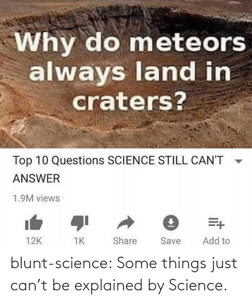 Tumblr, Blog, and Science: Why do meteors  always land in  craters?  Top 10 Questions SCIENCE STILL CAN'T  ANSWER  1.9M views  Add to  Share  Save  12K blunt-science:  Some things just can't be explained by Science.⠀
