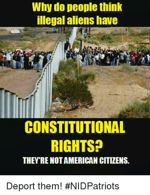 Memes, Aliens, and American: Why do people think  llegal aliens havG  CONSTITUTIONAL  RIGHTS?  THEY'RE NOT AMERICAN CITIZENS Deport them! #NIDPatriots