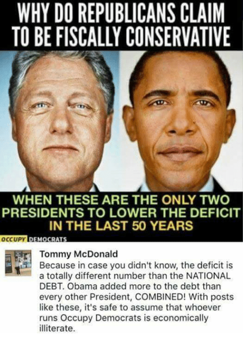 Memes, Obama, and Presidents: WHY DO REPUBLICANS CLAIM  TO BE FISCALLY CONSERVATIVE  WHEN THESE ARE THE ONLY TWO  PRESIDENTS TO LOWER THE DEFICIT  IN THE LAST 50 YEARS  OCCUPY  DEMOCRATS  Tommy McDonald  Because in case you didn't know, the deficit is  a totally different number than the NATIONAL  DEBT. Obama added more to the debt than  every other President, COMBINED! With posts  like these, it's safe to assume that whoever  runs Occupy Democrats is economically  illiterate.