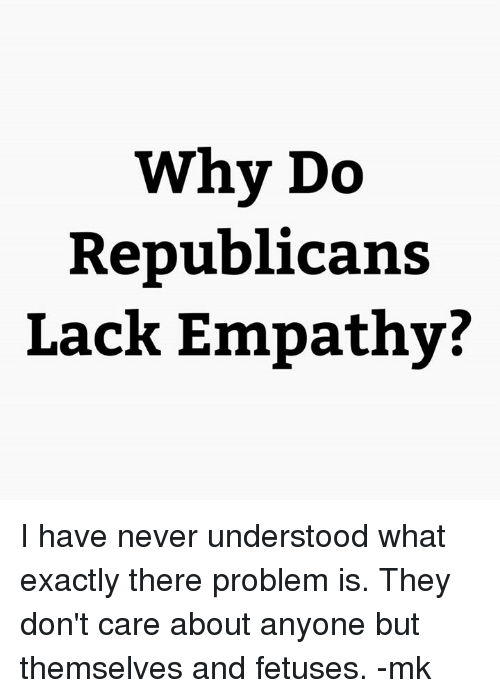 Why Do Republicans Lack Empathy? I Have Never Understood What