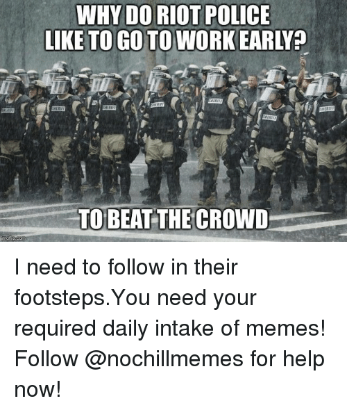 Memes, Police, and Riot: WHY DO RIOT POLICE  LIKE TO GO TO WORK EARLY  TOBEAT THE CROWD I need to follow in their footsteps.You need your required daily intake of memes! Follow @nochillmemes for help now!