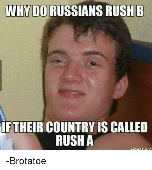 Memes, Rush, and Russian: WHY DO RUSSIANS RUSH B  IF THEIR COUNTRY IS CALLED  RUSH A -Brotatoe