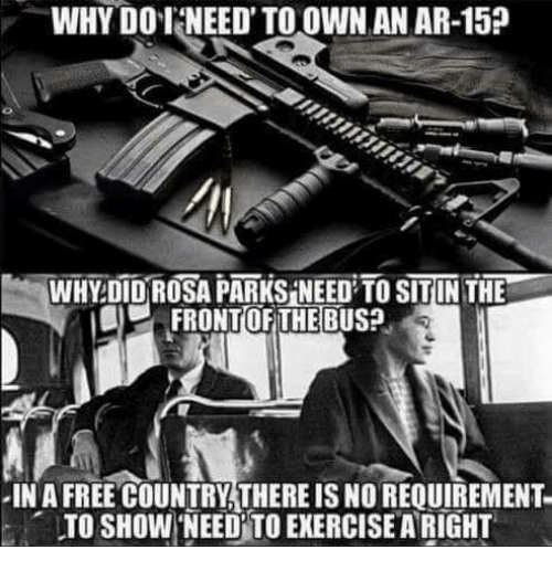 Memes, Rosa Parks, and Free: WHY DO T NEED TO OWN AN AR-15?  WHY DID ROSA PARKS NEED TO SITIN THE  FRONTOFITHEBUS?  IN A FREE COUNTRY THERE IS NO REQUIREMENT  TO SHOW 'NEED TO EKERCISE A RIGHT