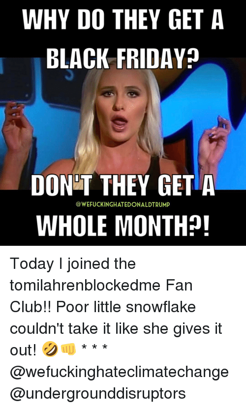 Why Do They Get A Black Friday Dont They Get A Whole Month Today I Joined The Tomilahrenblockedme Fan Club Poor Little Snowflake Couldn T Take It Like She Gives It Out