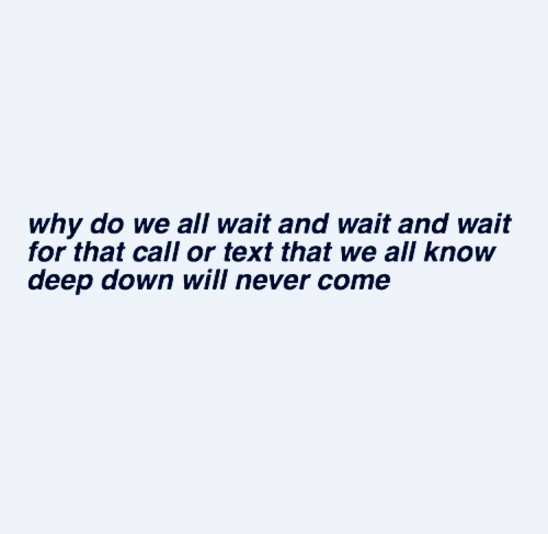 Text, Never, and Deep: why do we all wait and wait and wait  for that call or text that we all know  deep down will never come