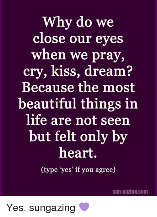 "Beautiful, Crying, and Memes: Why do we  close our eyes  when we pray,  cry, kiss, dream?  Because the most  beautiful things in  life are not seen  but felt only by  heart.  (type ""yes' if you agree)  sun-gazing com Yes. sungazing 💜"
