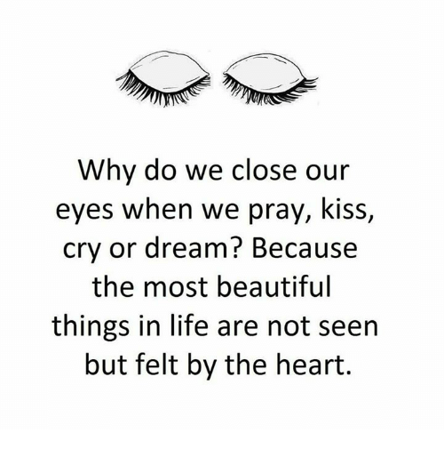 Why Do We Close Our Eyes When We Pray Kiss Cry Or Dream Because The Most Beautiful Things In Life Are Not Seen But Felt By The Heart Beautiful Meme On