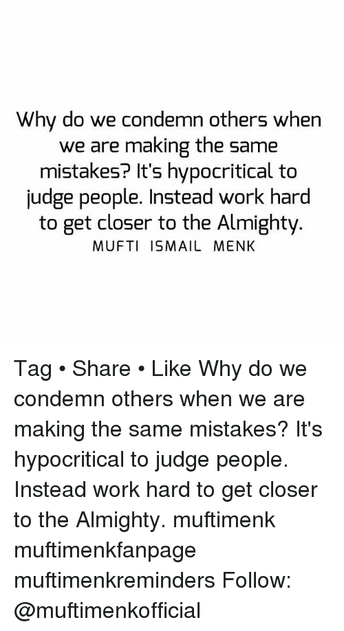 Memes, Work, and Mistakes: Why do we condemn others when  we are making the same  mistakes? It's hypocritical to  judge people. Instead work hard  to get closer to the Almighty  MUFTI ISMAIL MENK Tag • Share • Like Why do we condemn others when we are making the same mistakes? It's hypocritical to judge people. Instead work hard to get closer to the Almighty. muftimenk muftimenkfanpage muftimenkreminders Follow: @muftimenkofficial