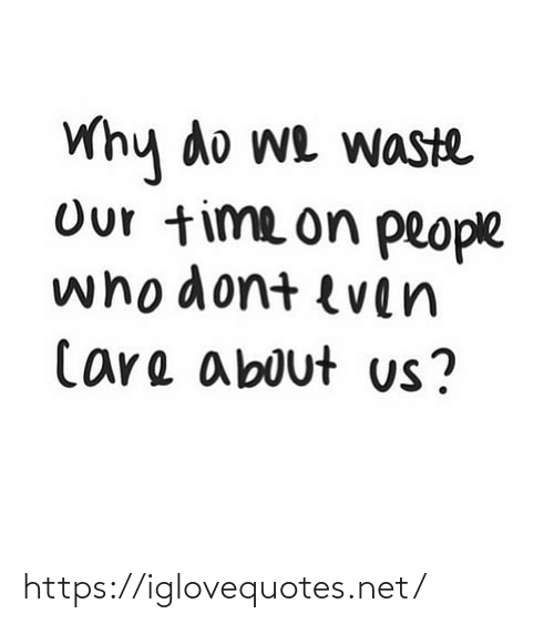 Time, Net, and Why: Why do we waste  Our time on people  whodont even  Care about us? https://iglovequotes.net/